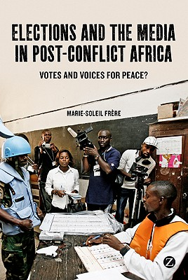 Elections and the Media in Post-conflict Africa: Votes and Voices for Peace? - Frere, Marie-Soleil