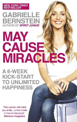 May Cause Miracles: A 6-Week Kick-Start to Unlimited Happiness - Bernstein, Gabrielle
