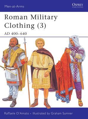 Roman Military Clothing (3): AD 400-640 - Damato, Raffaele, and Sumner, Graham (Illustrator)