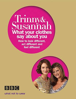 What Your Clothes Say About You: Look Different, Act Different, Feel Different - Constantine, Susannah, and Woodall, Trinny