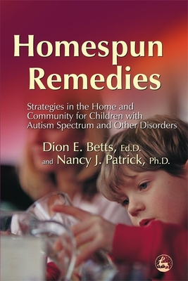 Homespun Remedies: Strategies in the Home and Community for Children with Autism Spectrum and Other Disorders - Betts, Dion E, and Patrick, Nancy J