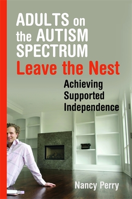 Adults on the Autism Spectrum Leave the Nest: Achieving Supported Independence - Perry, Nancy
