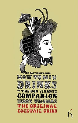 How to Mix Drinks or the Bon Vivant's Companion: The Original Cocktail Guide - Thomas, Jerry, Dr.