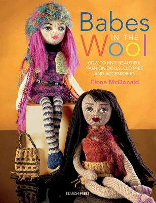 Babes in the Wool: How to Knit Beautiful Fashion Dolls, Clothes & Accessories - McDonald, Fiona