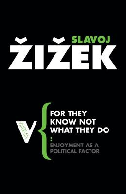 For They Know Not What They Do: Enjoyment as a Political Factor - Zizek, Slavoj