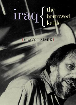 Iraq: The Borrowed Kettle - Zizek, Slavoj