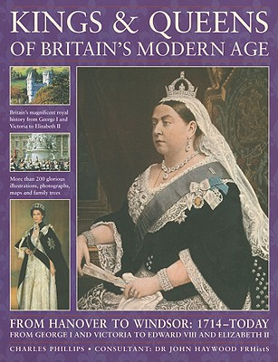 Kings & Queens of Britain's Modern Age: From Hanover to Windsor: 1714 - Today; From George I and Victoria to Edward VIII and Elizabeth II - Phillips, Charles, and Haywood, John, Dr. (Consultant editor)