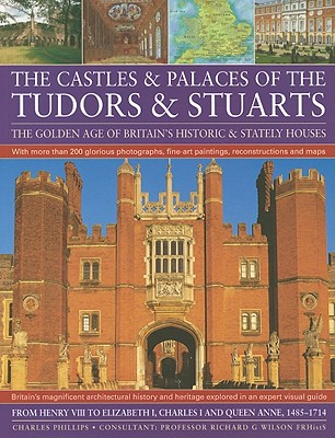 The Castles & Palaces of the Tudors & Stuarts: The Golden Age of Britain's Historic & Stately Houses - Phillips, Charles, and Wilson, Richard G (Consultant editor)
