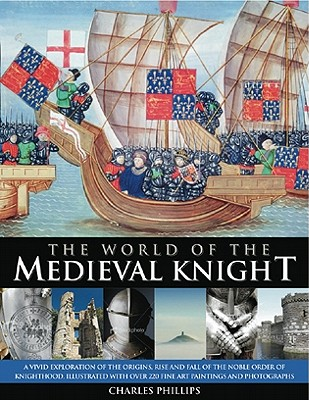 The World of the Medieval Knight: A Vivid Exploration of the Origins, Rise and Fall of the Noble Order of Knighthood, Illustrated with Over 220 Fine-Art Paintings and Photographs - Phillips, Charles, and Taylor, Craig, Dr., Dph (Consultant editor)