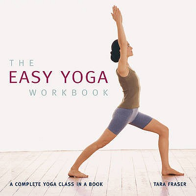 The Easy Yoga Workbook: The Complete Yoga Class in a Book - Fraser, Tara