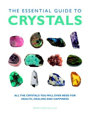 The Essential Guide to Crystals: All the Crystals You Will Ever Need for Health, Healing, and Happiness - Lilly, Simon, and Lilly, Sue