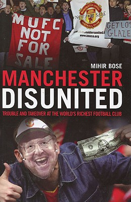 Manchester Disunited: Trouble and Takeover at the World's Richest Football Club - Bose, Mihir