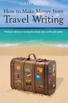How to Make Money from Travel Writing: Practical Advice on Turning the Dream Into a Well-Paid Reality - Woods, Sarah