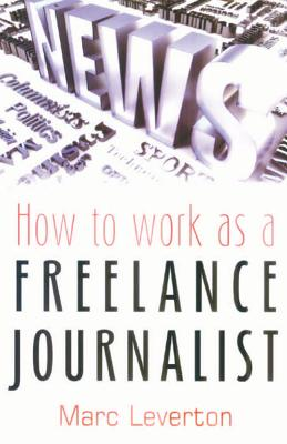 How to Work as a Freelance Journalist - Leverton, Marc