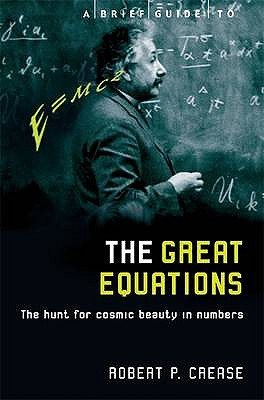 A Brief Guide to the Great Equations: The Hunt for Cosmic Beauty in Numbers - Crease, Robert