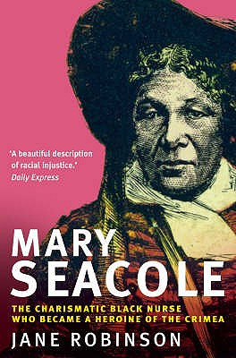 Mary Seacole: The Charismatic Black Nurse Who Became a Heroine of the Crimea - Robinson, Jane