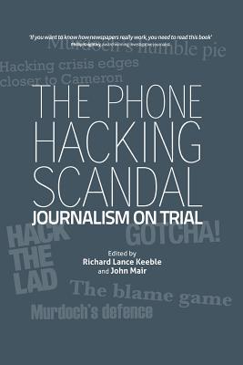 The Phone Hacking Scandal: Journalism on Trial - Keeble, Richard Lance, and Mair, John