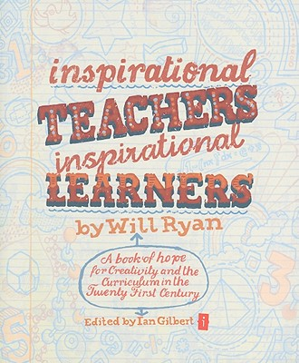 Inspirational Teachers Inspirational Learners: A Book of Hope for Creativity and the Curriculum in the Twenty First Century - Ryan, Will, and Gilbert, Ian (Editor)