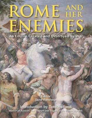 Rome and Her Enemies: An Empire Created and Destroyed by War - Penrose, Jane (Editor)