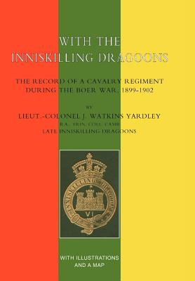 With the Inniskilling Dragoons the Record of a Cavalry Regiment During the Boer War, 1899-1902 - Yardley, J Watkins, Colonel, and Lieut -Col J Watkins Yardley, J Watkins Yardley