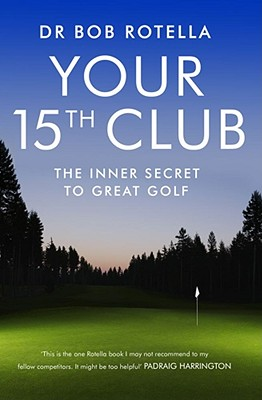 Your 15th Club: The Inner Secret to Great Golf - Rotella, Bob