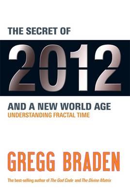 The Secret of 2012 and a New World Age: Understanding Fractal Time - Braden, Gregg