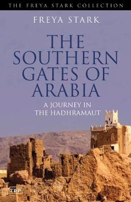 The Southern Gates of Arabia: A Journey in the Hadhramaut - Stark, Freya