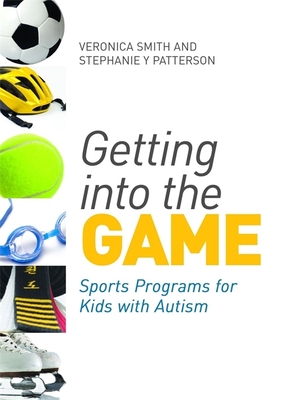 Getting into the Game: Sports Programs for Kids with Autism - Smith, Veronica, and Patterson, Stephanie Y.