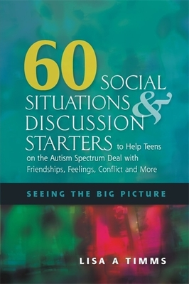 60 Social Situations and Discussion Starters to Help Teens on the Autism Spectrum Deal with Friendships, Feelings, Conflict and More: Seeing in the Big Picture - Timms, Lisa A
