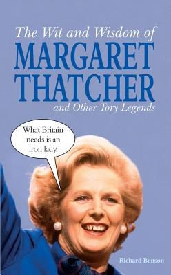 The Wit and Wisdom of Margaret Thatcher: And Other Tory Legends - Benson, Richard