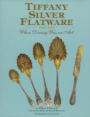 Tiffany Silver Flatware 1845-1905 - Hood, William P, Jr., and Stanley, Larry (Photographer), and Wawrynek, Edward