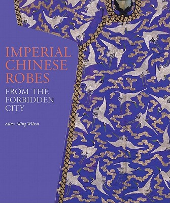 Imperial Chinese Robes: From the Forbidden City - Wilson, Ming (Editor), and Wilson, Verity (Editor)