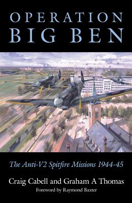 Operation Big Ben: The Anti-V2 Spitfire Missions 1944-45 - Cabell, Craig, and Thomas, Graham A, and Baxter, Raymond (Foreword by)