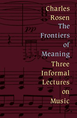 The Frontiers of Meaning: Three Informal Lectures on Music - Rosen, Charles