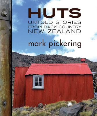Huts: Untold Stories from Back-country New Zealand - Pickering, Mark