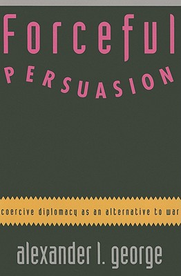 Forceful Persuasion: Coercive Diplomacy as an Alternative to War - George, Alexander L, and Lewis, Samuel W, Ambassador (Foreword by)