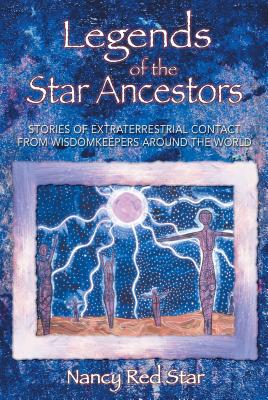 Legends of the Star Ancestors: Stories of Extraterrestrial Contact from Wisdomkeepers Around the World - Red Star, Nancy, and Duarte, Paul Werner (Afterword by)