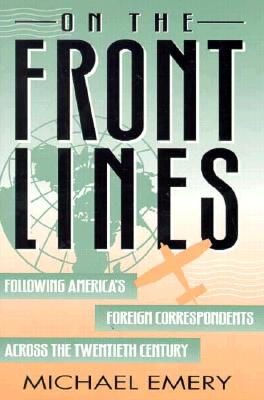 On the Front Lines: Following America's Foreign Correspondents Across the Twentieth Century - Emery, Michael