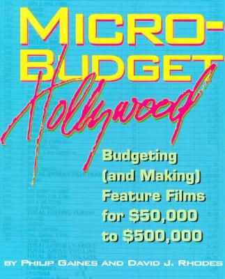 Micro-Budget Hollywood: Budgeting (And Making) Feature Films for $50,000 to $500,000 - Gaines, Philip, and Rhodes, David