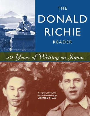 The Donald Richie Reader: 50 Years of Writing on Japan - Richie, Donald, and Silva, Arturo (Compiled by)