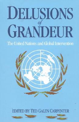 Delusions of Grandeur: The United Nations and Global Intervention - Carpenter, Ted Galen