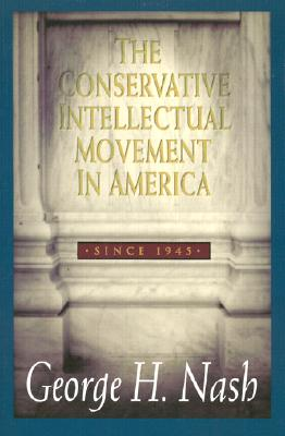 The Conservative Intellectual Movement in America, Since 1945 - Nash, George H