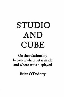 Studio and Cube: On the Relationship Between Where Art Is Made and Where Art Is Displayed - O'Doherty, Brian