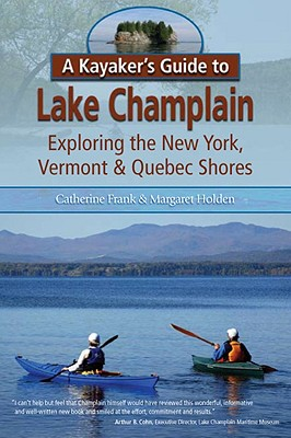 A Kayaker's Guide to Lake Champlain: Exploring the New York, Vermont & Quebec Shores - Frank, Catherine L, and Holden, Margaret