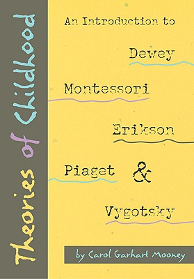 Theories of Childhood: An Introduction to Dewey, Montessori, Erikson, Piaget, and Vygotsky - Mooney, Carol Garhart