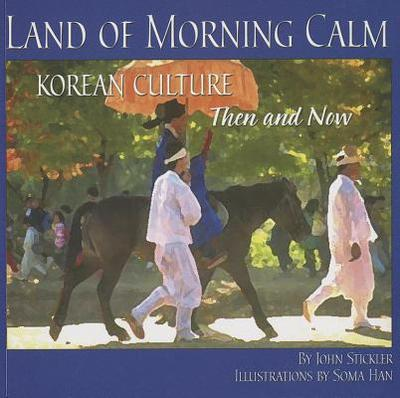 Land of Morning Calm: Korean Culture Then and Now - Stickler, John