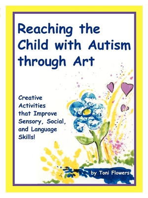 """Reaching the Child with Autism Through Art: Practical, """"Fun"""" Activities to Enchance Motor Skills and Improve Tactile and Concept Awareness - Flowers, Toni"""
