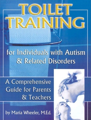 Toilet Training for Individuals with Autism and Related Disorders, Volume 1: A Comprehensive Guide for Parents and Teachers - Wheeler, Maria