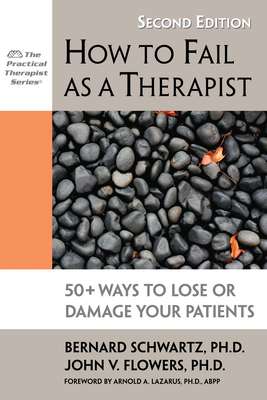 How to Fail as a Therapist: 50+ Ways to Lose or Damage Your Patients - Schwartz, Bernard, Professor, and Flowers, John V, and Lazarus, Arnold A, Ph.D. (Foreword by)