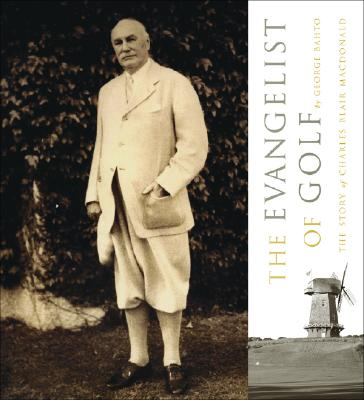 The Evangelist of Golf: The Story of Charles Blair MacDonald - Bahto, George, and Doak, Tom (Foreword by), and Crenshaw, Ben (Introduction by)